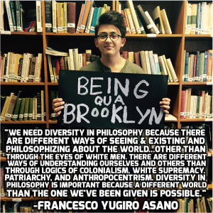 """We need diversity in philosophy because there are different ways of seeing & existing and philosophizing about the world… other than through the eyes of white men. There are different ways of understanding ourselves and others than through the logics of colonialism, white supremacy, patriarchy, and anthropocentrism. Diversity in philosophy is important because a different world than the one we've been given is possible. – Francesco Yugiro Asano"