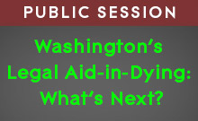Public session: Washington's Legal Aid-in-Dying: What's Next?
