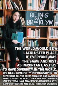 """The world would be a lackluster place if everyone was the same and just as it is important to have diversity in the world, we need diversity in philosophy to represent all the great thinkers and various intellects of the world. Only though diversity can we truly have meaningful discourse with manifold thoughts and ideas."" – Christina Weinbaum."